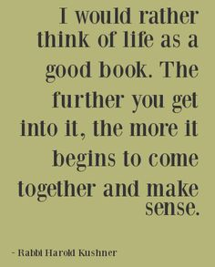 """""""I would rather think of life as a good book. The further you get into it, the more it begins to come together and make sense."""" ~ Rabbi Harold Kushner"""