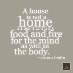 A house is not a home unless it contains food and fire for the mind as well as the body. ~ Benjamin Franklin