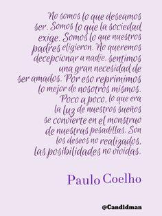 """""""No somos lo que deseamos ser. Somos lo que la sociedad exige. Somos lo que nuestros padres eligieron. No queremos decepcionar a nadie, sentimos una gran necesidad de ser amados. Por eso reprimimos lo mejor de nosotros mismos. Poco a poco, lo que era la luz de nuestros sueños se convierte en el monstruo de nuestras pesadillas. Son los deseos no realizados, las posibilidades no vividas"""". #PauloCoelho #Citas #Frases @candidman"""