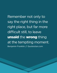 Remember not only to say the right thing in the right place, but far more difficult still, to leave unsaid the wrong thing at the tempting moment.