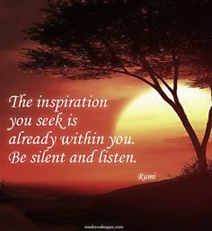 The inspiration you seek is already within you. Be silent and listen. ~Rumi