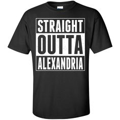 Straight Outta Alexandria. Product Description We use high quality and Eco-friendly material and Inks! We promise that our Prints will not Fade, Crack or Peel in the wash.The Ink will last As Long As the Garment. We do not use cheap quality Shirts like other Sellers, our Shirts are of high Quality and super Soft, perfect fit for summer or winter dress.Orders are printed and shipped between 3-5 days.We use USPS/UPS to ship the order.You can expect your package to arrive...