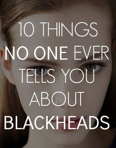 10 things you should know about blackheads
