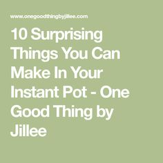 10 Surprising Things You Can Make In Your Instant Pot - One Good Thing by Jillee