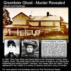 Greenbrier Ghost. This is a very interesting story where the ghost of a deceased young woman revealed that she had in fact died of murder and not some misfortune. Head to this link for more: http://www.theparanormalguide.com/blog/greenbrier-ghost-murder-revealed