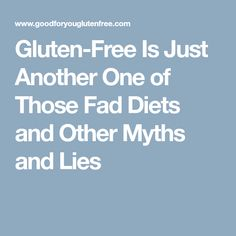 Gluten-Free Is Just Another One of Those Fad Diets and Other Myths and Lies
