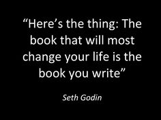 """""""Here's the thing: The book that will most change your life is the book you write"""". - Seth Godin. #writing"""