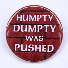 Humpty Dumpty Was Pushed  Button Pinback Badge 1 by theangryrobot, $1.50