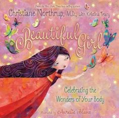Beautiful Girl: Celebrating the Wonders of Your Body by Christiane Northrup - Shares an empowering message to young girls that their bodies are perfect the way they are and the changes they experience as they grow are simply a part of growing up.