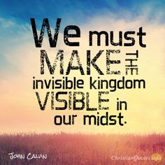 Daily Devotional - 4 Ways To Make The Invisible Kingdom, Visible: John Calvin #Christianquote