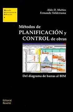 Métodos de planificación y control de obras : del diagrama de barras al BIM / Aldo D. Mattos, Fernando Valderrama ; prólogo, Manuel Javier Martínez Ruiz ; edición, Jorge Sainz