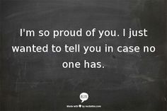 I'm so proud of you.  I just wanted to tell you  in case no one has.