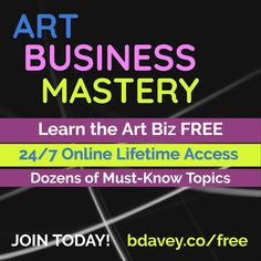 ART / BUSINESS / MASTERY / Learn the Art Biz FREE / 24/7 Online Lifetime Access / JOIN TODAY! / Dozens of Must-Know Topics / bdavey.co/free