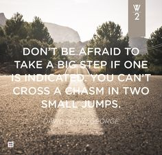 """""""Don't be afraid to take a big step if one is indicated. You can't cross a chasm in two small jumps."""" David Lloyd George"""