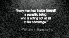 """""""Every man has inside himself a parasitic being who is acting not at all to his advantage."""" - William S. Burroughs"""