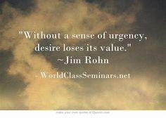 Without a sense of urgency, desire loses its value. ~Jim Rohn  http://worldclassseminars.net/