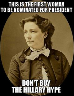 No, Hillary Clinton is not the first woman to be nominated by a political party for president.  Victoria Woodhull was, and she didn't even have the right to vote, nor did her running mate, Frederick Douglass.  Her story is a hell of a lot more inspiring than Hillary Clinton's, Victoria Woodhull wasn't part of a political machine, she was a champion of women's suffrage at a time when such a notion was extraordinarily unpopular.  Heads up the caption is from the person i shared this picture…