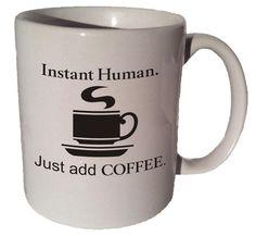 Instant human. Just add coffee. 11 oz coffee tea mug by MrGoodMug, $14.99 ceramic coffee mug