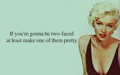 If you're gonna be two-faced at least make one of them pretty #quotes Marilyn Monroe