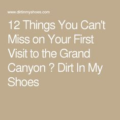 12 Things You Can't Miss on Your First Visit to the Grand Canyon ⋆ Dirt In My Shoes