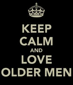KEEP CALM AND LOVE OLDER MEN @Vivian   Guilty as charged
