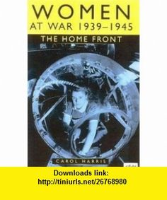 Women at War 1939-1945 The Home Front (9780750925365) Carol Harris , ISBN-10: 0750925361  , ISBN-13: 978-0750925365 ,  , tutorials , pdf , ebook , torrent , downloads , rapidshare , filesonic , hotfile , megaupload , fileserve