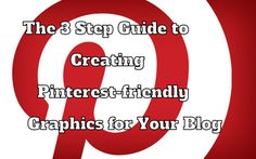 The 3 Step Guide to Creating Pinterest-friendly Graphics for Your Blog.