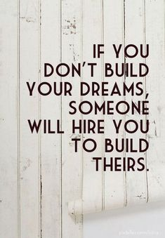 If you don't build your dreams, someone will hire you to build theirs. - Created with PixTeller