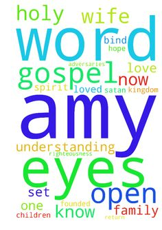 Save Amy Lord -  Right now I bind the enemyof this world (satan and his adversaries) who have blinded my wife Amy's eyes to the truth of the gospel, and I loose the light of the gospel to shine on Amy and open her eyes. You spirits operating in the life of my wife, blinding Amy to the gospel to keep Amy out of the Kingdom of God, I bind you now. I belong to the Lord Jesus Christ. I carry His authority and His righteousness and in His Name, I command you to desist in your maneuvers. I spoil…