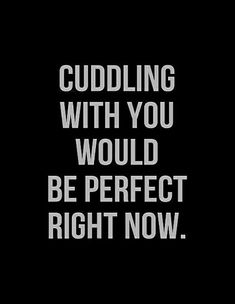 """Cuddling with you would be perfect right now."" —​ Anonymous"