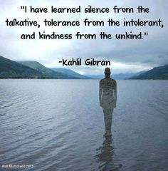 I have learned silence from the talkative, tolerance from the intolerant and kindness from the unkind. ~Kahil Gibran