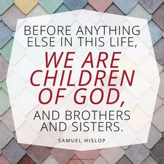 """""""Before anything else in this life, we are children of God, and brothers and sisters."""" —Samuel Hislop"""