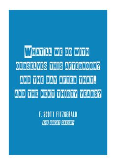 """What'll we do with ourselves this afternoon? And the day after that? And the next thirty years?"" -F.Scott Fitzgerald, The Great Gatsby"