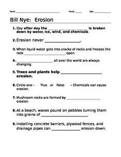 This 11 question worksheet provides a way for students to follow along with the Bill Nye Erosion video. The questions are all fill-in-the-blank. The video and worksheet cover the following concepts: erosion, weathering, wind erosion, chemical erosion, effects on landscape, how to slow erosion, break down of rock, changing Earth's surface.