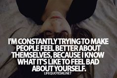 I'm constantly trying to make people feel better about themselves, because I know what it's like to feel bad about yourself.