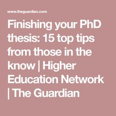 Finishing your PhD thesis: 15 top tips from those in the know | Higher Education Network | The Guardian