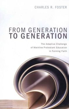From Generation to Generation: The Adaptive Challenge of Mainline Protestant Education in Forming Faith