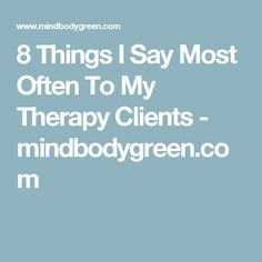 8 Things I Say Most Often To My Therapy Clients - mindbodygreen.com