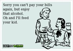 Sorry you can't pay your bills again, but enjoythat alcohol. Oh and I'll feedyour kid. Pathetic people that mooch off others to pay their bills!! Go get a job bitch! My husband isnt your personal bank account just bc were smart and save!!!
