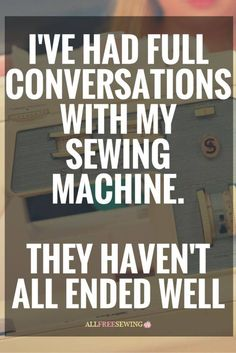 I've had full conversations with my sewing machine. They haven't all ended well.