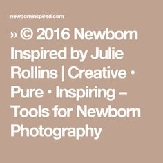 » © 2016 Newborn Inspired by Julie Rollins   Creative • Pure • Inspiring – Tools for Newborn Photography