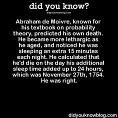Abraham de Moivre, known for his textbook on probability theory, predicted his own death. He became more lethargic as he aged, and noticed he was sleeping an extra 15 minutes each night. He calculated...