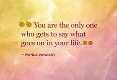 You are the only one who gets to say what goes on in your life. ~Iyanla Vanzant