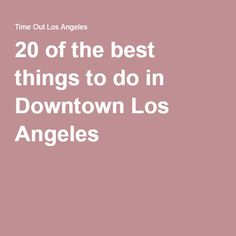 20 of the best things to do in Downtown Los Angeles