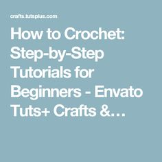 How to Crochet: Step-by-Step Tutorials for Beginners - Envato Tuts+ Crafts &…