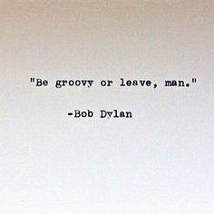 """""""Be groovy or leave, man."""" - Bob Dylan (Cool Quotes For Bios) Now Quotes, Cute Quotes, Words Quotes, Wise Words, Quotes To Live By, Daily Quotes, Pretty Words, Cool Words, Family Quotes Love"""