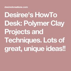Desiree's HowTo Desk: Polymer Clay Projects and Techniques. Lots of great, unique ideas!!