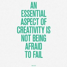 an essential aspect of creativity is not being afraid to fail