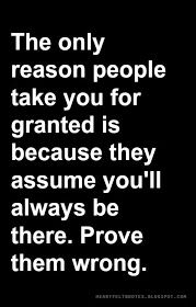 Heartfelt Quotes: The only reason people take you for granted is because they assume you'll always be there. Prove them wrong.