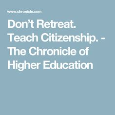 Don't Retreat. Teach Citizenship. - The Chronicle of Higher Education